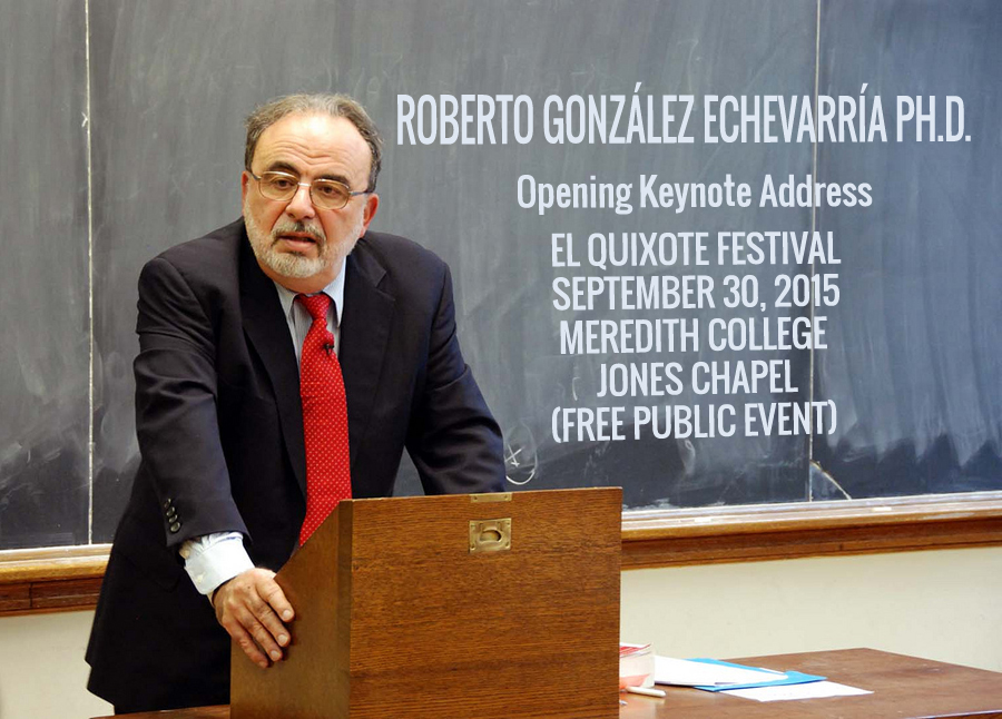 ROBERTO GONZÁLEZ ECHEVARRÍA PH.D. - Opening Keynote Address EL QUIXOTE FESTIVAL SEPTEMBER 30, 2015 MEREDITH COLLEGE JONES CHAPEL (FREE PUBLIC EVENT)